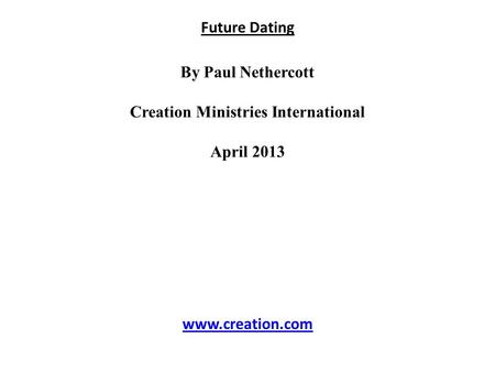 Future Dating By Paul Nethercott Creation Ministries International April 2013 www.creation.com.