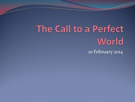 10 February 2014. What is your description of a perfect world?