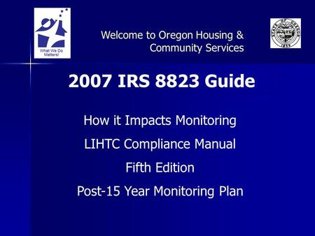2007 IRS 8823 Guide How it Impacts Monitoring LIHTC Compliance Manual Fifth Edition Post-15 Year Monitoring Plan Welcome to Oregon Housing & Community.