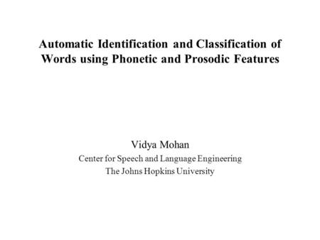Automatic Identification and Classification of Words using Phonetic and Prosodic Features Vidya Mohan Center for Speech and Language Engineering The Johns.