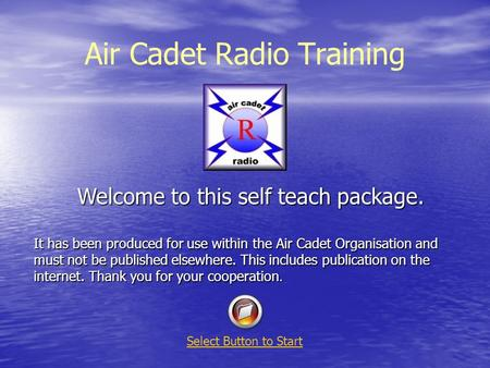 Air Cadet Radio Training Welcome to this self teach package. It has been produced for use within the Air Cadet Organisation and must not be published elsewhere.