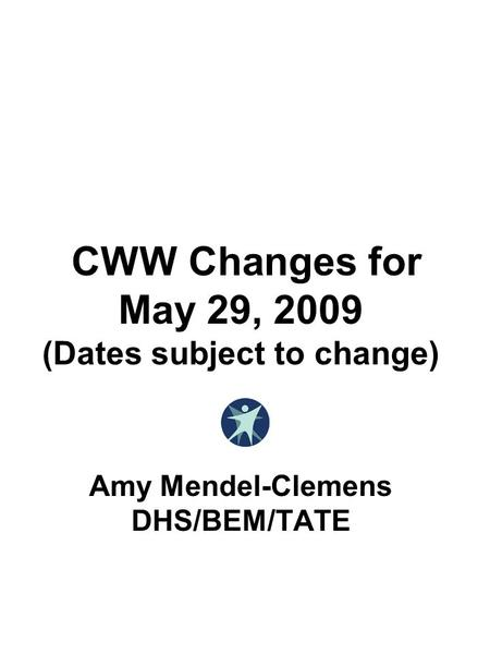 CWW Changes for May 29, 2009 (Dates subject to change) Amy Mendel-Clemens DHS/BEM/TATE.