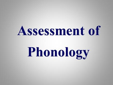 Assessment of Phonology. Phonetics & Phonology –Phonetic investigation: is a narrow (i.e.detailed) phonetic auditory- articulatory transcription. –Phonological.