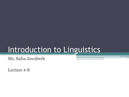 Introduction to Linguistics Ms. Suha Jawabreh Lecture # 8.