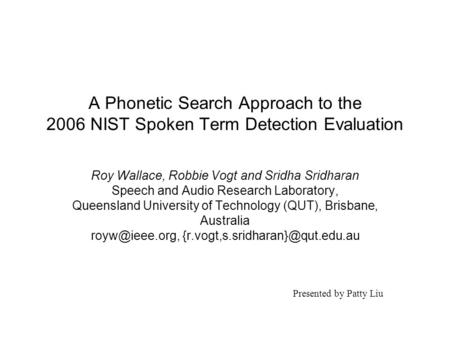 A Phonetic Search Approach to the 2006 NIST Spoken Term Detection Evaluation Roy Wallace, Robbie Vogt and Sridha Sridharan Speech and Audio Research Laboratory,