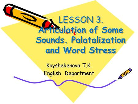 LESSON 3. Articulation of Some Sounds. Palatalization and Word Stress Koyshekenova T.K. English Department.