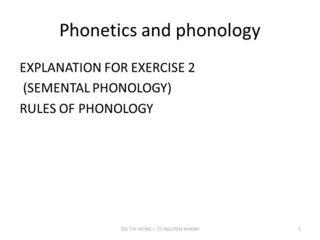 Phonetics and phonology EXPLANATION FOR EXERCISE 2 (SEMENTAL PHONOLOGY) RULES OF PHONOLOGY DO THI HONG + TO NGUYEN KHANH1.