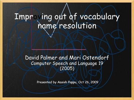 Improving out of vocabulary name resolution The Hanks David Palmer and Mari Ostendorf Computer Speech and Language 19 (2005) Presented by Aasish Pappu,