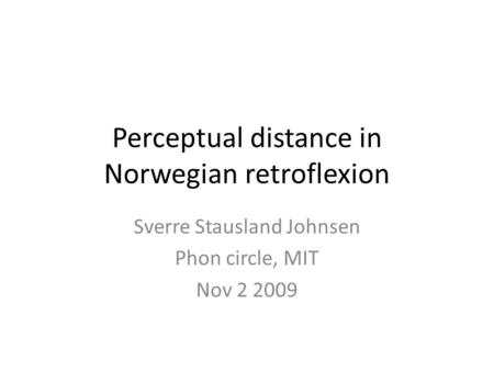 Perceptual distance in Norwegian retroflexion Sverre Stausland Johnsen Phon circle, MIT Nov 2 2009.