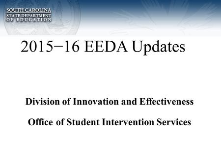 2015−16 EEDA Updates Division of Innovation and Effectiveness Office of Student Intervention Services.