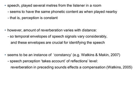 speech, played several metres from the listener in a room - seems to have the same phonetic content as when played nearby - that is, perception is constant.