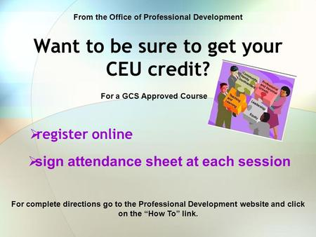 Want to be sure to get your CEU credit?  register online For a GCS Approved Course From the Office of Professional Development For complete directions.