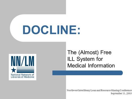 The (Almost) Free ILL System for Medical Information DOCLINE: Northwest Interlibrary Loan and Resource Sharing Conference September 11, 2003.
