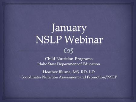 Child Nutrition Programs Idaho State Department of Education Heather Blume, MS, RD, LD Coordinator Nutrition Assessment and Promotion/NSLP.
