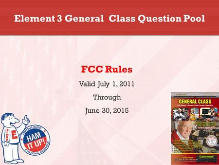 Element 3 General Class Question Pool FCC Rules Valid July 1, 2011 Through June 30, 2015.