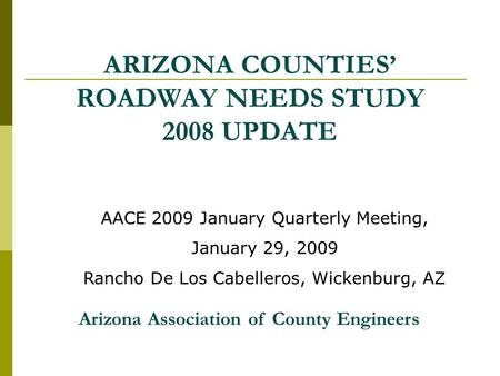 ARIZONA COUNTIES' ROADWAY NEEDS STUDY 2008 UPDATE AACE 2009 January Quarterly Meeting, January 29, 2009 Rancho De Los Cabelleros, Wickenburg, AZ Arizona.