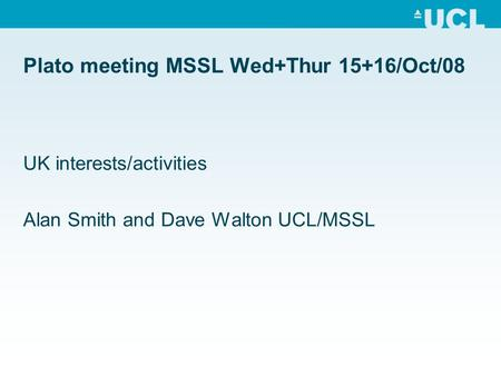 Plato meeting MSSL Wed+Thur 15+16/Oct/08 UK interests/activities Alan Smith and Dave Walton UCL/MSSL.