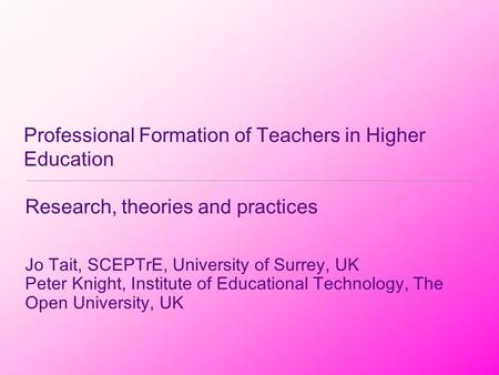 Professional Formation of Teachers in Higher Education Research, theories and practices Jo Tait, SCEPTrE, University of Surrey, UK Peter Knight, Institute.