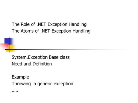 The Role of.NET Exception Handling The Atoms of.NET Exception Handling System.Exception Base class Need and Definition Example Throwing a generic exception.