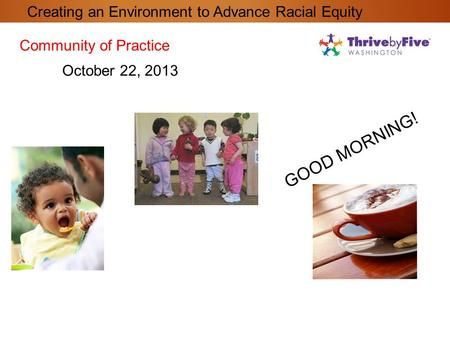 GOOD MORNING! Community of Practice October 22, 2013 Creating an Environment to Advance Racial Equity.
