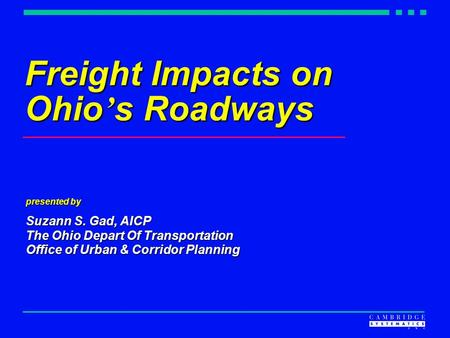 Freight Impacts on Ohio ' s Roadways presented by Suzann S. Gad, AICP The Ohio Depart Of Transportation Office of Urban & Corridor Planning.