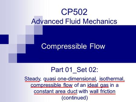 CP502 Advanced Fluid Mechanics Compressible Flow Part 01_Set 02: Steady, quasi one-dimensional, isothermal, compressible flow of an ideal gas in a constant.