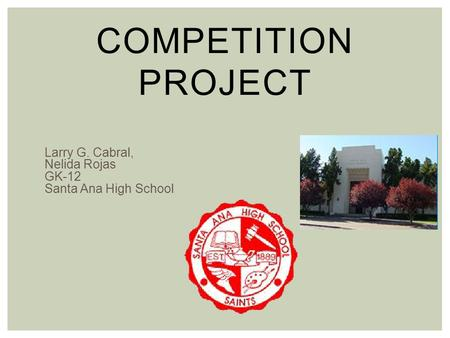 COMPETITION PROJECT Larry G. Cabral, Nelida Rojas GK-12 Santa Ana High School.