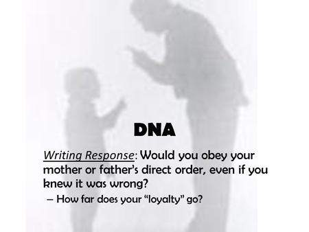 "Writing Response: Would you obey your mother or father's direct order, even if you knew it was wrong? – How far does your ""loyalty"" go? DNA."