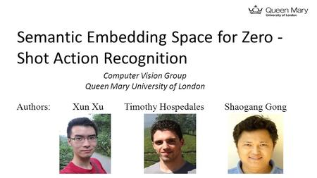 Semantic Embedding Space for Zero ­ Shot Action Recognition Xun XuTimothy HospedalesShaogang GongAuthors: Computer Vision Group Queen Mary University of.