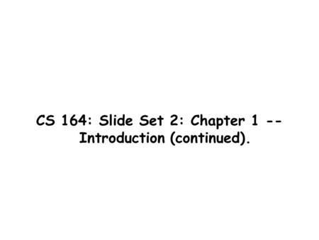CS 164: Slide Set 2: Chapter 1 -- Introduction (continued).