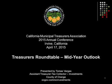1 Presented by Tomas Vargas Assistant Treasurer-Tax Collector – Investments County of Orange ocgov.com/ocinvestments California Municipal Treasurers Association.