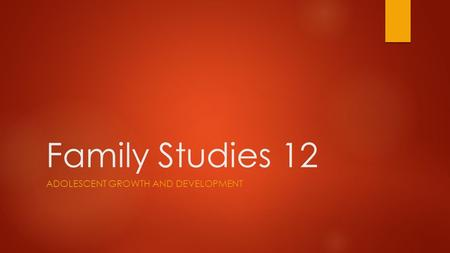 Family Studies 12 ADOLESCENT GROWTH AND DEVELOPMENT.
