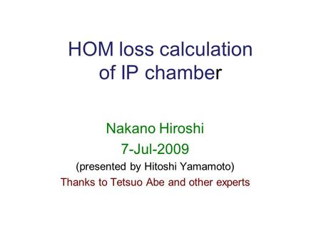 HOM loss calculation of IP chamber Nakano Hiroshi 7-Jul-2009 (presented by Hitoshi Yamamoto) Thanks to Tetsuo Abe and other experts.