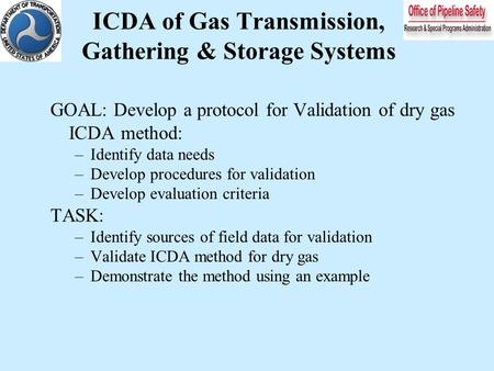 ICDA of Gas Transmission, Gathering & Storage Systems GOAL: Develop a protocol for Validation of dry gas ICDA method: –Identify data needs –Develop procedures.