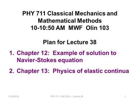 11/24/2014PHY 711 Fall 2014 -- Lecture 381 PHY 711 Classical Mechanics and Mathematical Methods 10-10:50 AM MWF Olin 103 Plan for Lecture 38 1.Chapter.