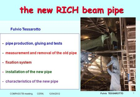 1 Fulvio TESSAROTTO the new RICH beam pipe the new RICH beam pipe - pipe production, gluing and tests - measurement and removal of the old pipe - fixation.