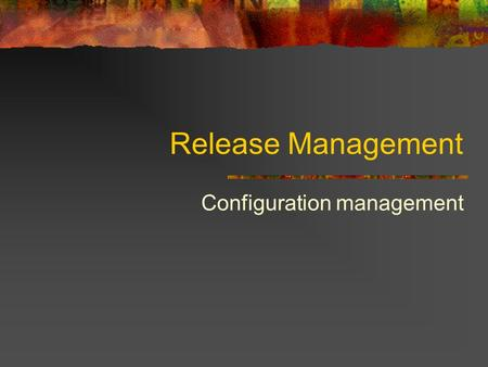 Release Management Configuration management. Release Management Goal Coordinate the processes through the project development life cycle Ensure the.