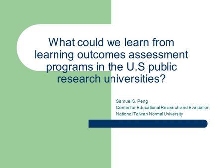 What could we learn from learning outcomes assessment programs in the U.S public research universities? Samuel S. Peng Center for Educational Research.