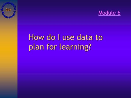How do I use data to plan for learning? Module 6.