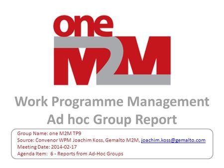 Work Programme Management Ad hoc Group Report Group Name: one M2M TP9 Source: Convenor WPM Joachim Koss, Gemalto M2M,