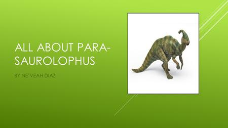 ALL ABOUT PARA- SAUROLOPHUS BY NE'VEAH DIAZ. THE PARASAUROLOPHUS LIVED IN THE CRETACEOUS PERIOD, ABOUT 75 MILLION YEARS AGO.