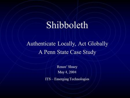 Shibboleth Authenticate Locally, Act Globally A Penn State Case Study Renee' Shuey May 4, 2004 ITS – Emerging Technologies.