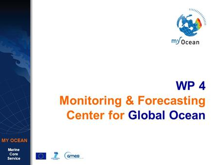 Marine Core Service MY OCEAN WP 4 Monitoring & Forecasting Center for Global Ocean.