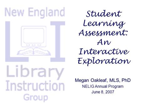 Student Learning Assessment: An Interactive Exploration Megan Oakleaf, MLS, PhD NELIG Annual Program June 8, 2007.