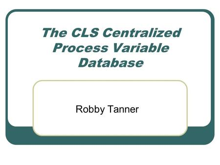 The CLS Centralized Process Variable Database Robby Tanner.