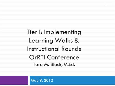 Tier I: Implementing Learning Walks & Instructional Rounds OrRTI Conference Tara M. Black, M.Ed. May 9, 2012 1.