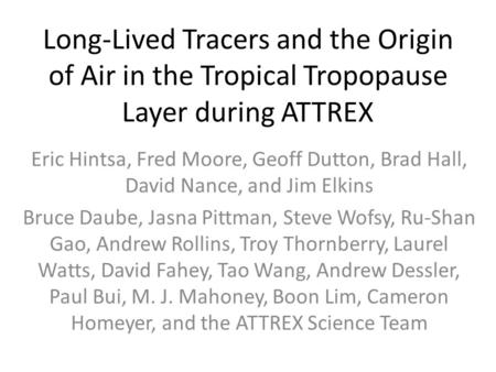 Long-Lived Tracers and the Origin of Air in the Tropical Tropopause Layer during ATTREX Eric Hintsa, Fred Moore, Geoff Dutton, Brad Hall, David Nance,