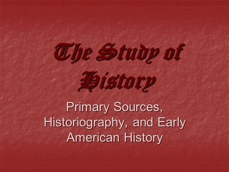The Study of History Primary Sources, Historiography, and Early American History.