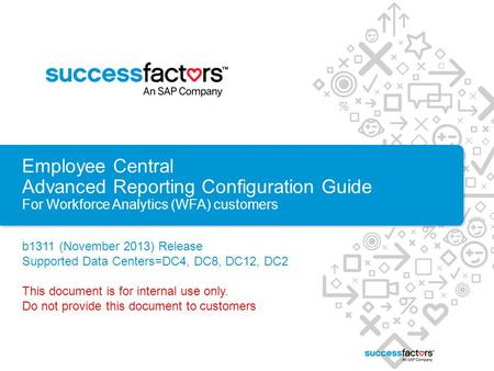 Employee Central Advanced Reporting Configuration Guide For Workforce Analytics (WFA) customers b1311 (November 2013) Release Supported Data Centers=DC4,