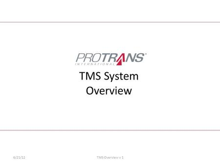 TMS System Overview 6/21/12TMS Overview v 1. 2 Intro to the TMS System Intro to the New Protrans TMS Development Process TMS Benefits Future Expansion.